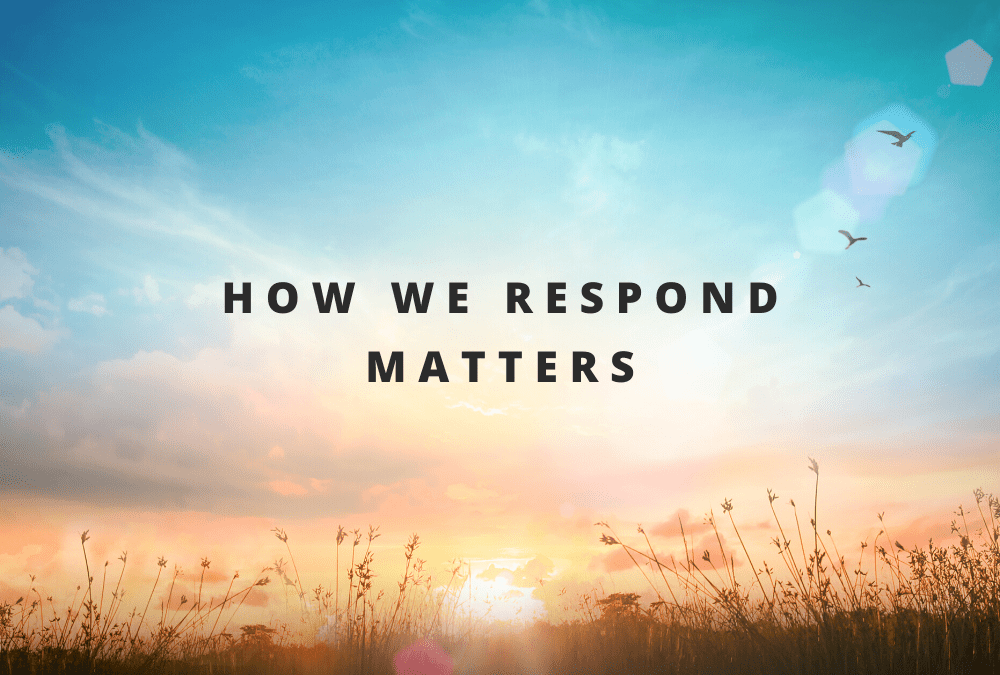 How We Respond Matters
