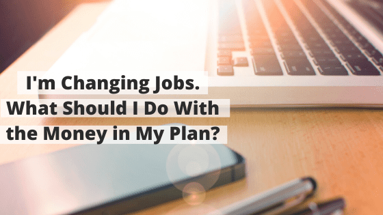 I'm Changing Jobs. What Should I Do With the Money in My Plan?