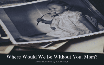 Where Would We Be Without You, Mom? – By Burt Peake, Jr.